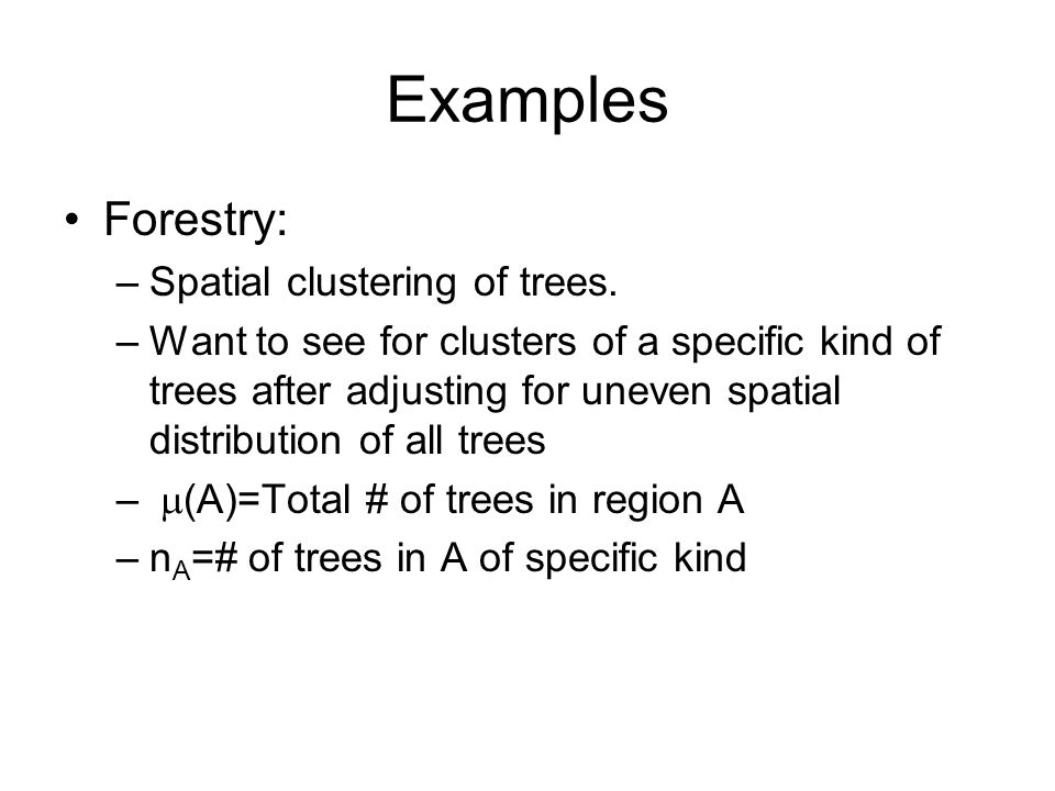 Examples Forestry: –Spatial clustering of trees.