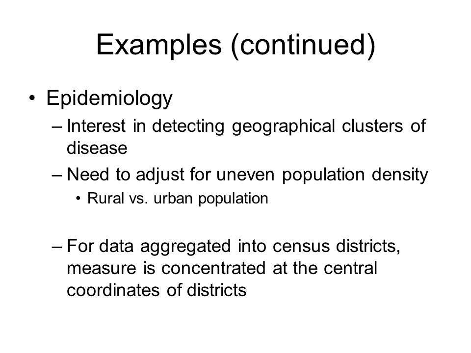 Examples (continued) Epidemiology –Interest in detecting geographical clusters of disease –Need to adjust for uneven population density Rural vs.
