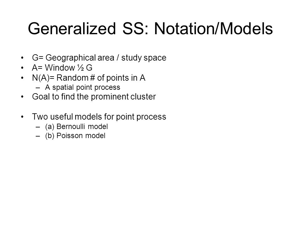 Generalized SS: Notation/Models G= Geographical area / study space A= Window ½ G N(A)= Random # of points in A –A spatial point process Goal to find the prominent cluster Two useful models for point process –(a) Bernoulli model –(b) Poisson model