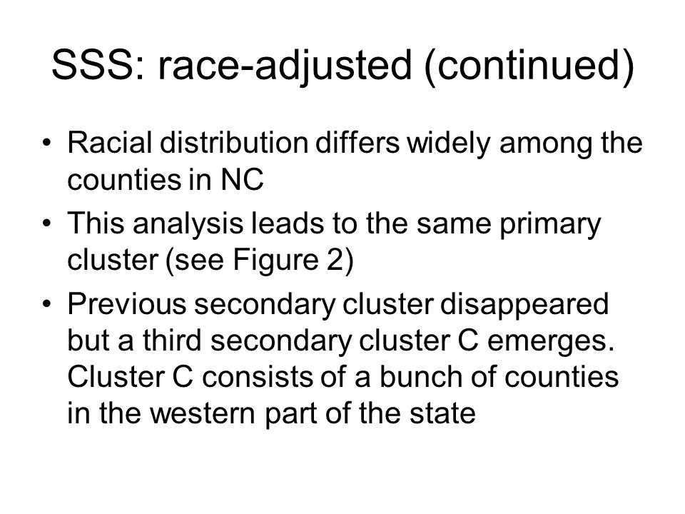 SSS: race-adjusted (continued) Racial distribution differs widely among the counties in NC This analysis leads to the same primary cluster (see Figure 2) Previous secondary cluster disappeared but a third secondary cluster C emerges.
