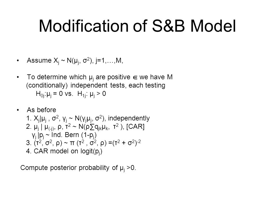 Modification of S&B Model Assume X j N(µ j, σ 2 ), j=1,…,M, To determine which µ j are positive we have M (conditionally) independent tests, each testing H 0j :µ j = 0 vs.