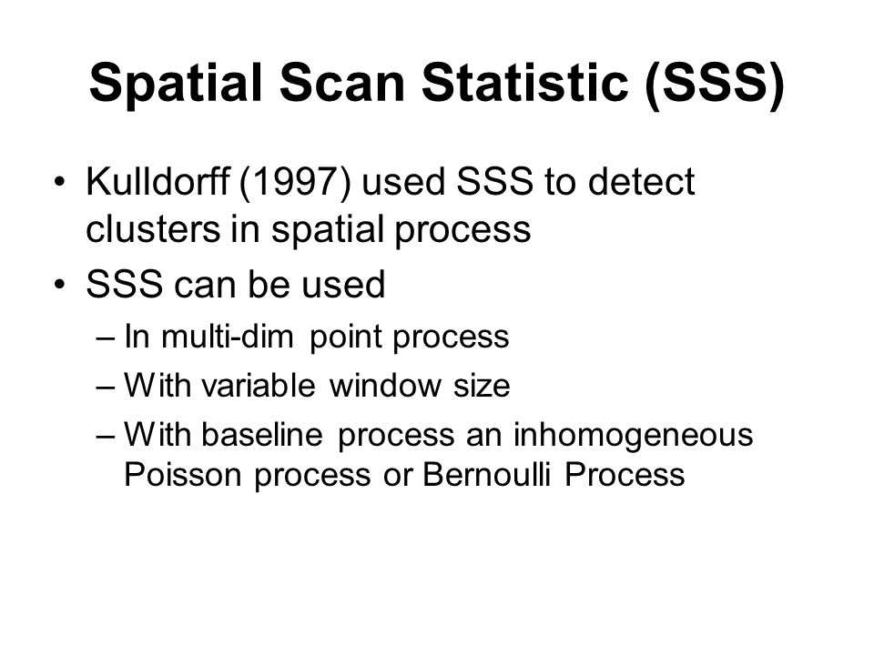 Spatial Scan Statistic (SSS) Kulldorff (1997) used SSS to detect clusters in spatial process SSS can be used –In multi-dim point process –With variable window size –With baseline process an inhomogeneous Poisson process or Bernoulli Process