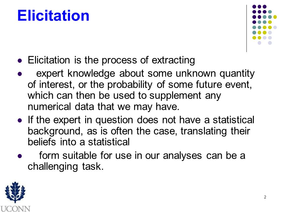 2 Elicitation Elicitation is the process of extracting expert knowledge about some unknown quantity of interest, or the probability of some future event, which can then be used to supplement any numerical data that we may have.