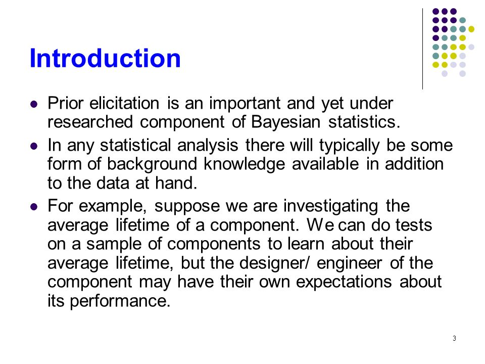 3 Introduction Prior elicitation is an important and yet under researched component of Bayesian statistics.