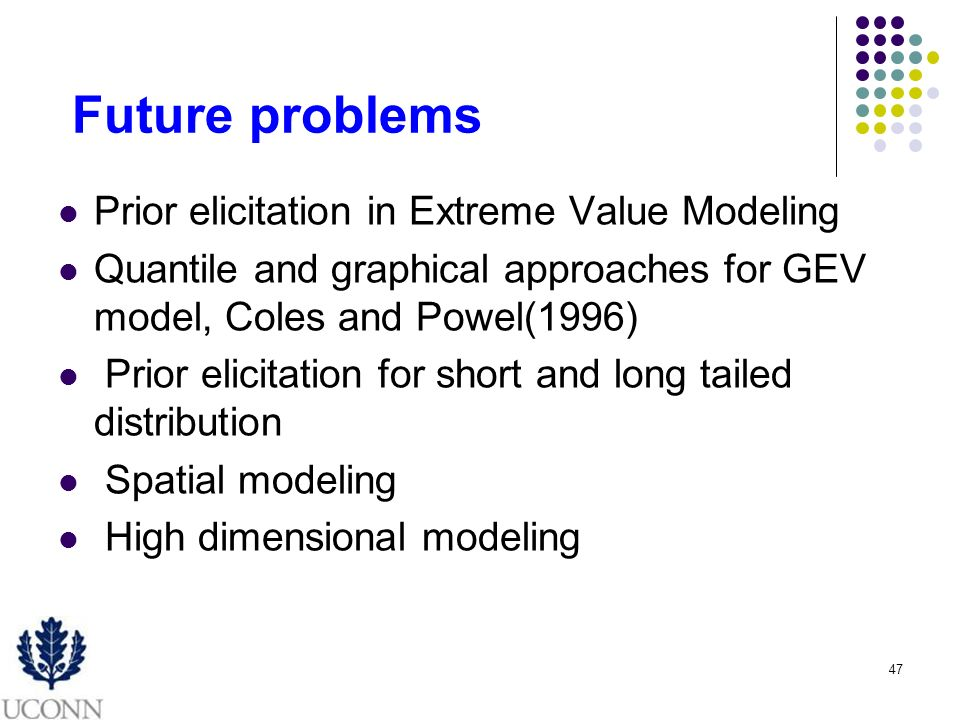 47 Future problems Prior elicitation in Extreme Value Modeling Quantile and graphical approaches for GEV model, Coles and Powel(1996) Prior elicitation for short and long tailed distribution Spatial modeling High dimensional modeling