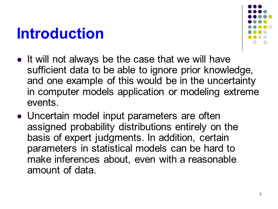 5 Introduction It will not always be the case that we will have sufficient data to be able to ignore prior knowledge, and one example of this would be in the uncertainty in computer models application or modeling extreme events.