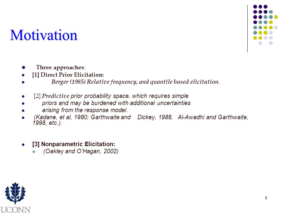 8 Motivation Three approaches : [1] Direct Prior Elicitation: Berger (1985) Relative frequency, and quantile based elicitation.