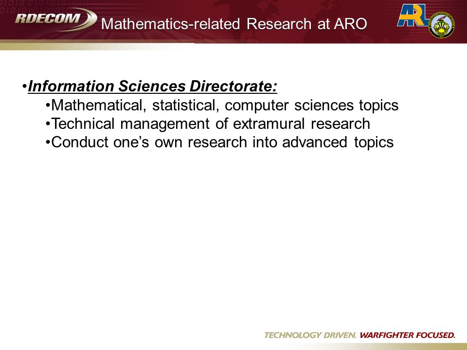 Information Sciences Directorate: Mathematical, statistical, computer sciences topics Technical management of extramural research Conduct ones own research into advanced topics Mathematics-related Research at ARO