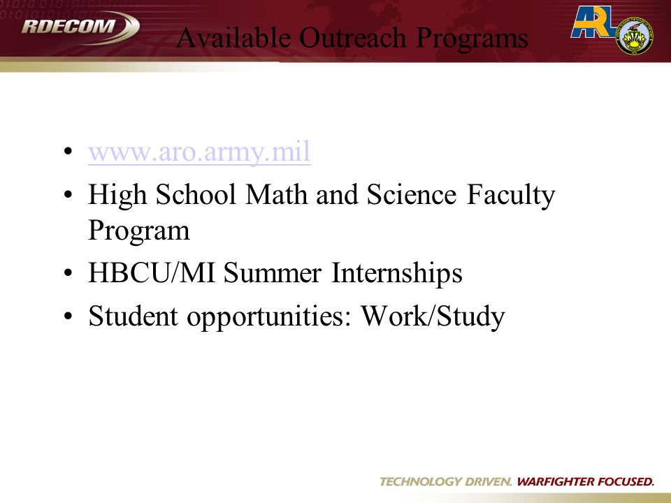 Available Outreach Programs www.aro.army.mil High School Math and Science Faculty Program HBCU/MI Summer Internships Student opportunities: Work/Study