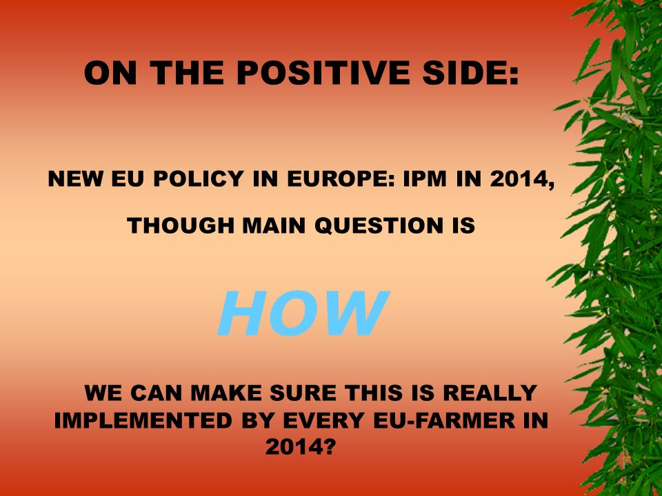 ON THE POSITIVE SIDE: NEW EU POLICY IN EUROPE: IPM IN 2014, THOUGH MAIN QUESTION IS HOW WE CAN MAKE SURE THIS IS REALLY IMPLEMENTED BY EVERY EU-FARMER IN 2014