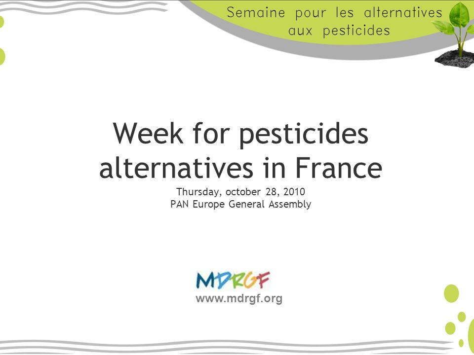 Week for pesticides alternatives in France Thursday, october 28, 2010 PAN Europe General Assembly www.mdrgf.org