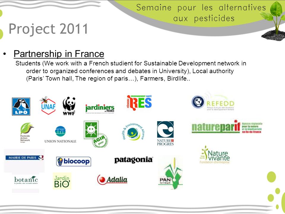 Project 2011 Partnership in France Students (We work with a French studient for Sustainable Development network in order to organized conferences and debates in University), Local authority (Paris Town hall, The region of paris…), Farmers, Birdlife..