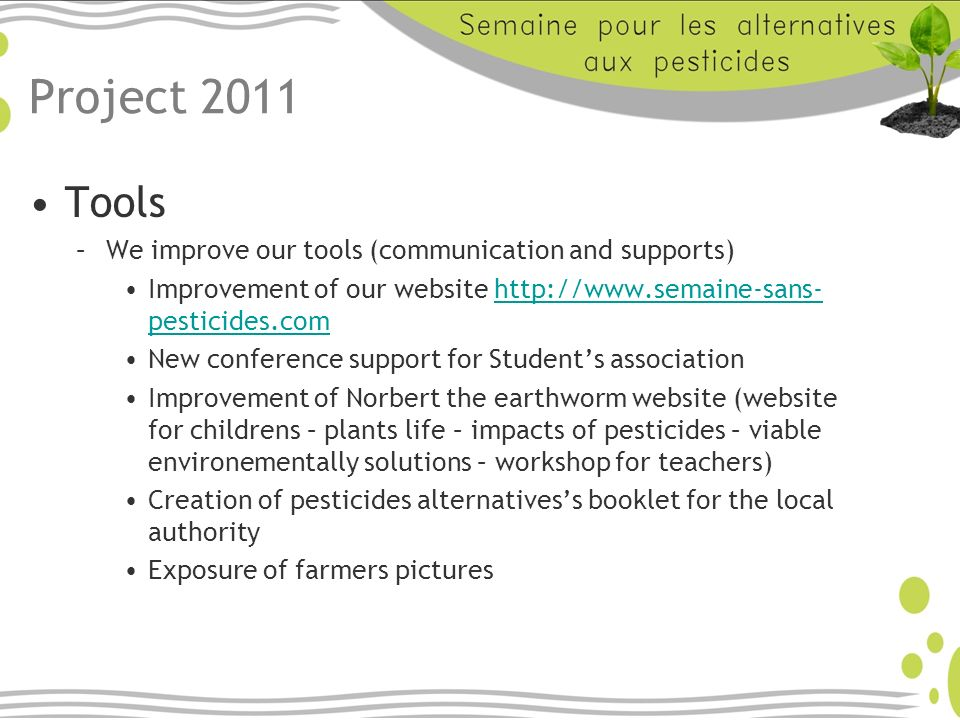 Project 2011 Tools –We improve our tools (communication and supports) Improvement of our website http://www.semaine-sans- pesticides.comhttp://www.semaine-sans- pesticides.com New conference support for Students association Improvement of Norbert the earthworm website (website for childrens – plants life – impacts of pesticides – viable environementally solutions – workshop for teachers) Creation of pesticides alternativess booklet for the local authority Exposure of farmers pictures