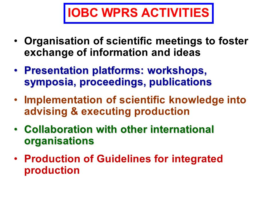 (20)(2)(4) (12+3) (6) Scientific Community and Larger Public IOBC WPRS General Assembly Council Executive Committee Study Groups Working Groups Commissions ORGANIZATION OF IOBC WPRS