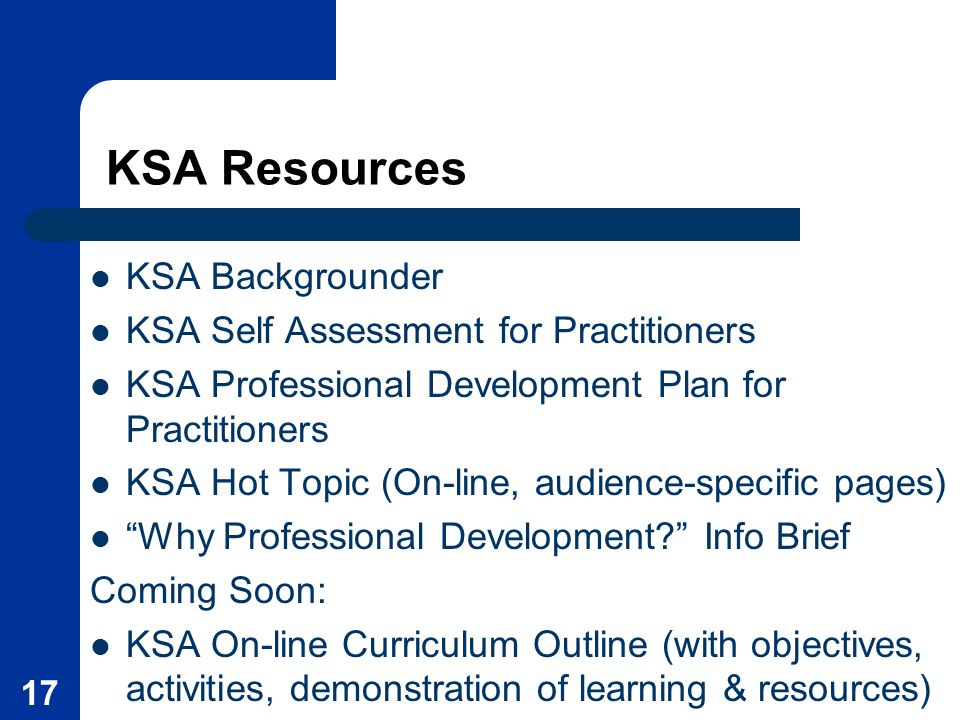 17 KSA Resources KSA Backgrounder KSA Self Assessment for Practitioners KSA Professional Development Plan for Practitioners KSA Hot Topic (On-line, audience-specific pages) Why Professional Development.