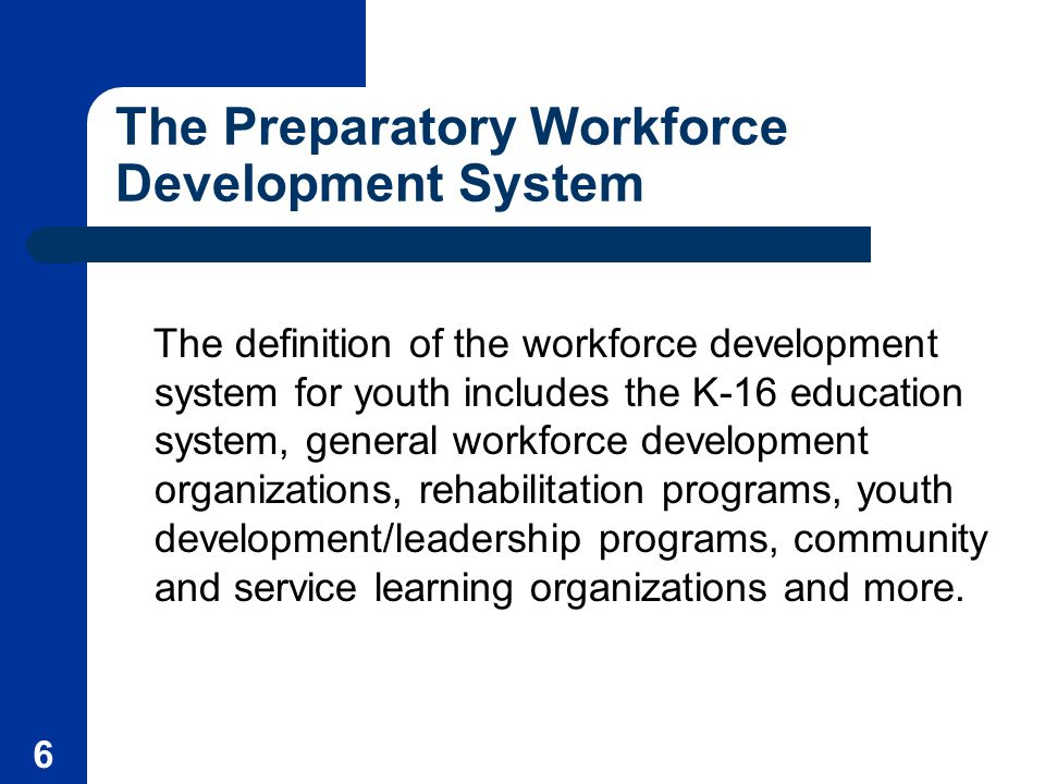 6 The Preparatory Workforce Development System The definition of the workforce development system for youth includes the K-16 education system, general workforce development organizations, rehabilitation programs, youth development/leadership programs, community and service learning organizations and more.