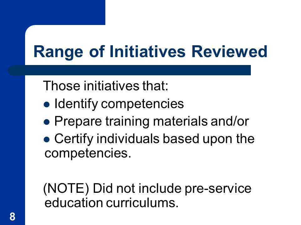 8 Range of Initiatives Reviewed Those initiatives that: Identify competencies Prepare training materials and/or Certify individuals based upon the competencies.
