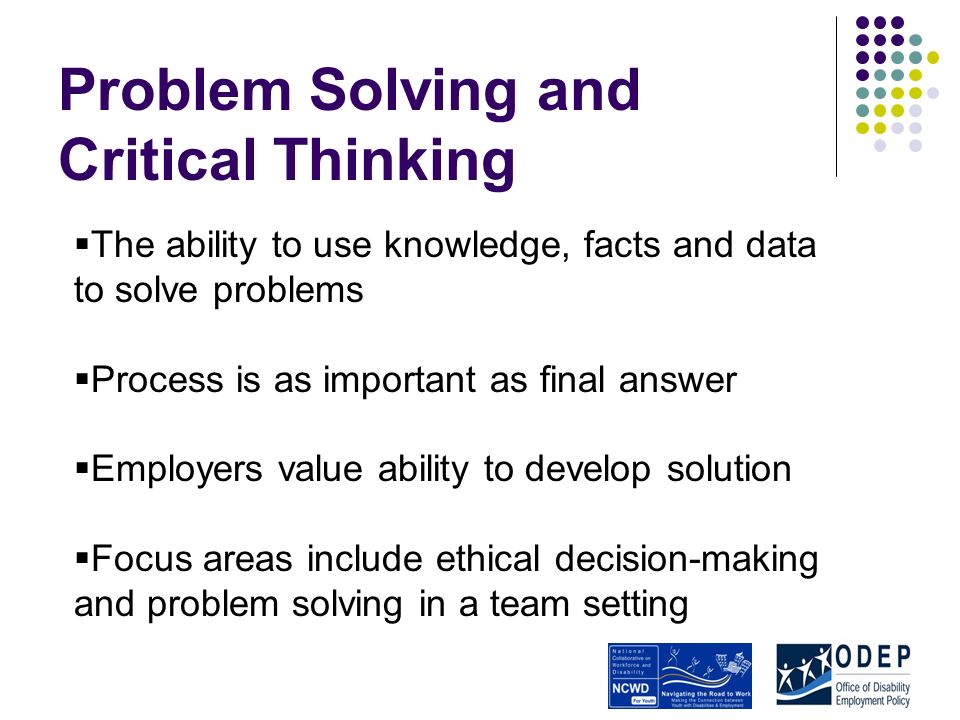 Problem Solving and Critical Thinking The ability to use knowledge, facts and data to solve problems Process is as important as final answer Employers value ability to develop solution Focus areas include ethical decision-making and problem solving in a team setting