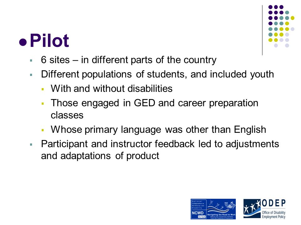 Pilot 6 sites – in different parts of the country Different populations of students, and included youth With and without disabilities Those engaged in GED and career preparation classes Whose primary language was other than English Participant and instructor feedback led to adjustments and adaptations of product