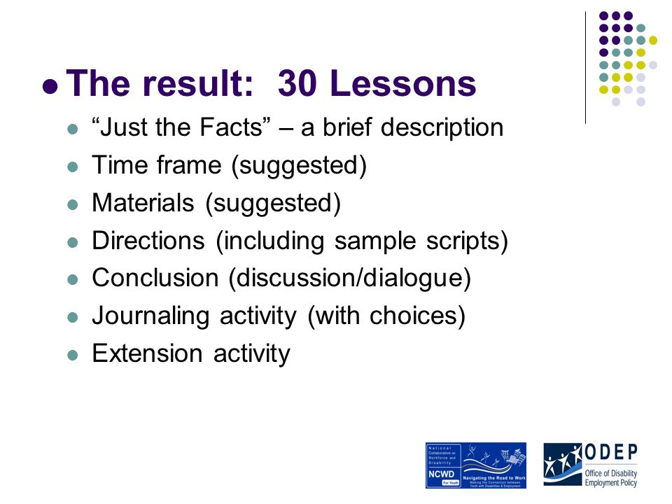 The result: 30 Lessons Just the Facts – a brief description Time frame (suggested) Materials (suggested) Directions (including sample scripts) Conclusion (discussion/dialogue) Journaling activity (with choices) Extension activity