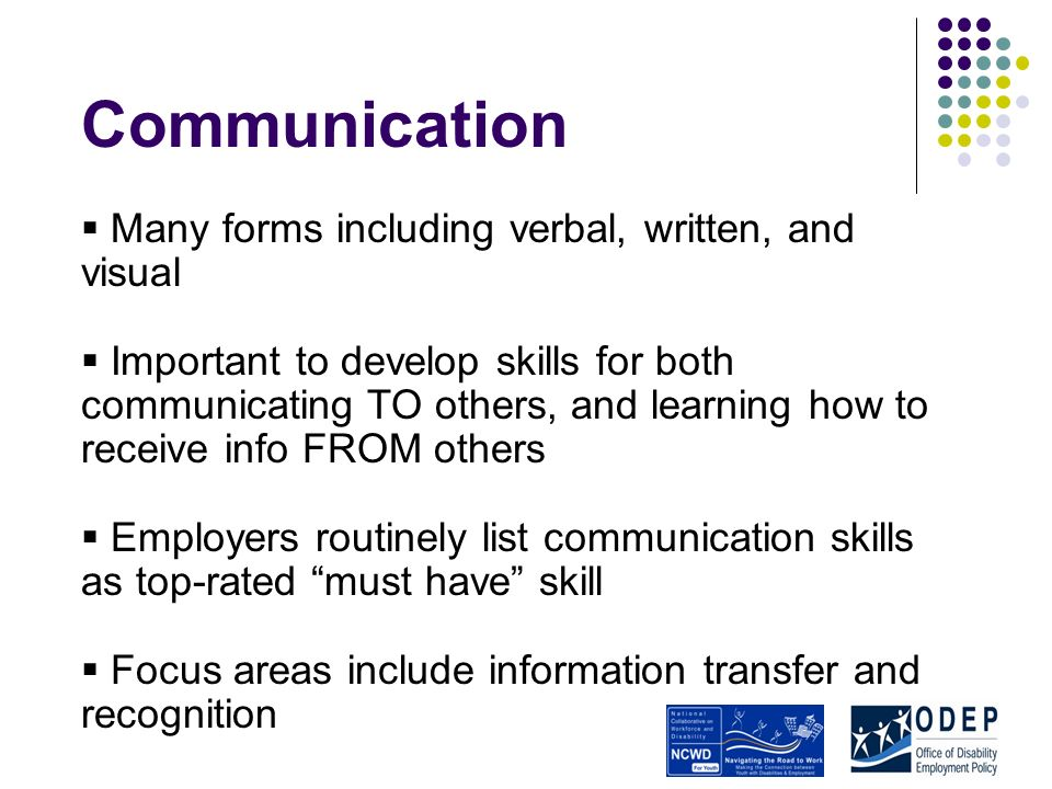 Communication Many forms including verbal, written, and visual Important to develop skills for both communicating TO others, and learning how to receive info FROM others Employers routinely list communication skills as top-rated must have skill Focus areas include information transfer and recognition