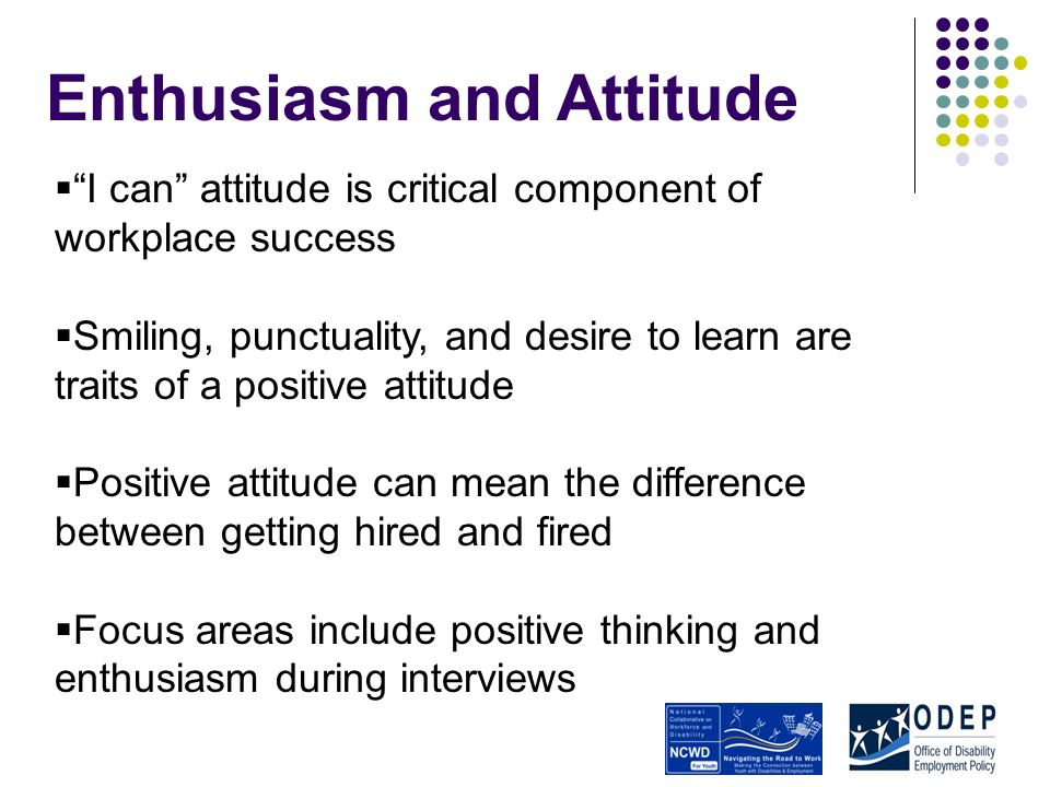 Enthusiasm and Attitude I can attitude is critical component of workplace success Smiling, punctuality, and desire to learn are traits of a positive attitude Positive attitude can mean the difference between getting hired and fired Focus areas include positive thinking and enthusiasm during interviews
