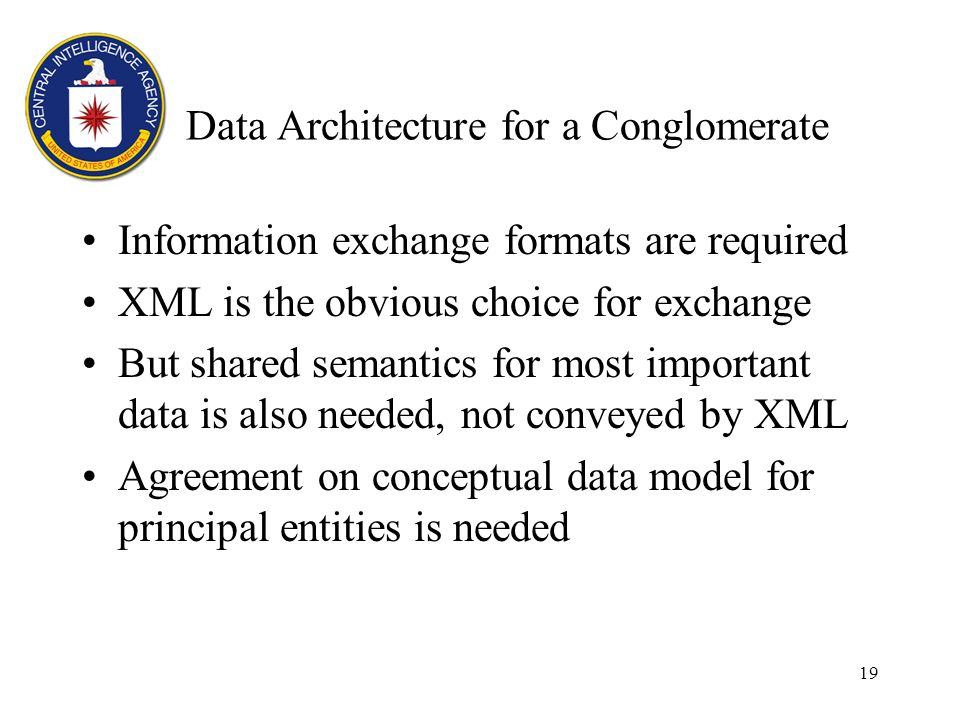 19 Data Architecture for a Conglomerate Information exchange formats are required XML is the obvious choice for exchange But shared semantics for most important data is also needed, not conveyed by XML Agreement on conceptual data model for principal entities is needed