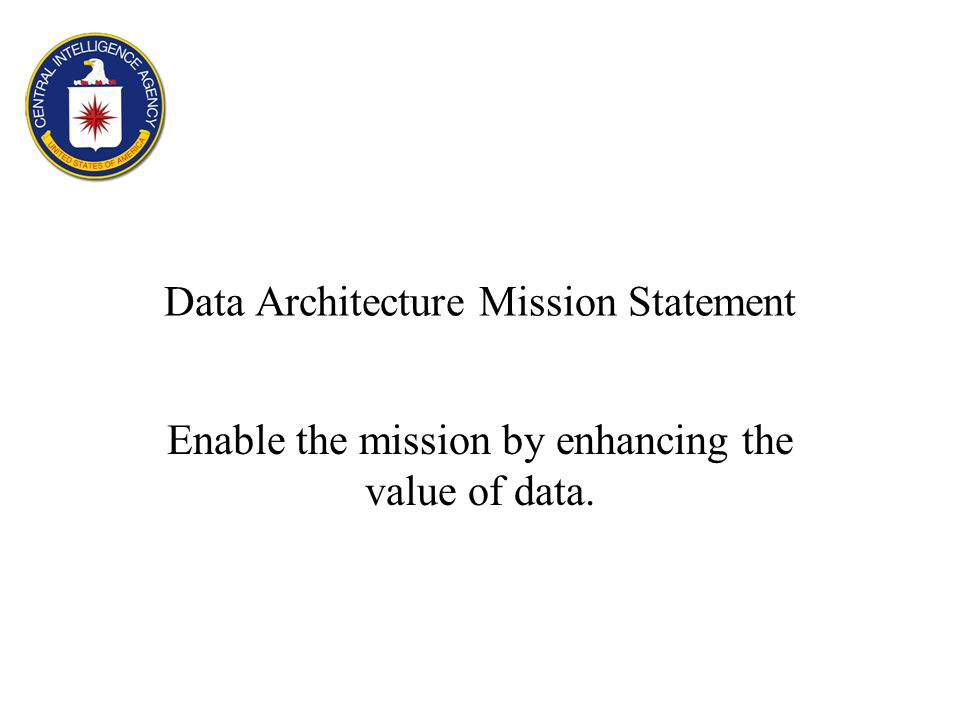 Data Architecture Mission Statement Enable the mission by enhancing the value of data.