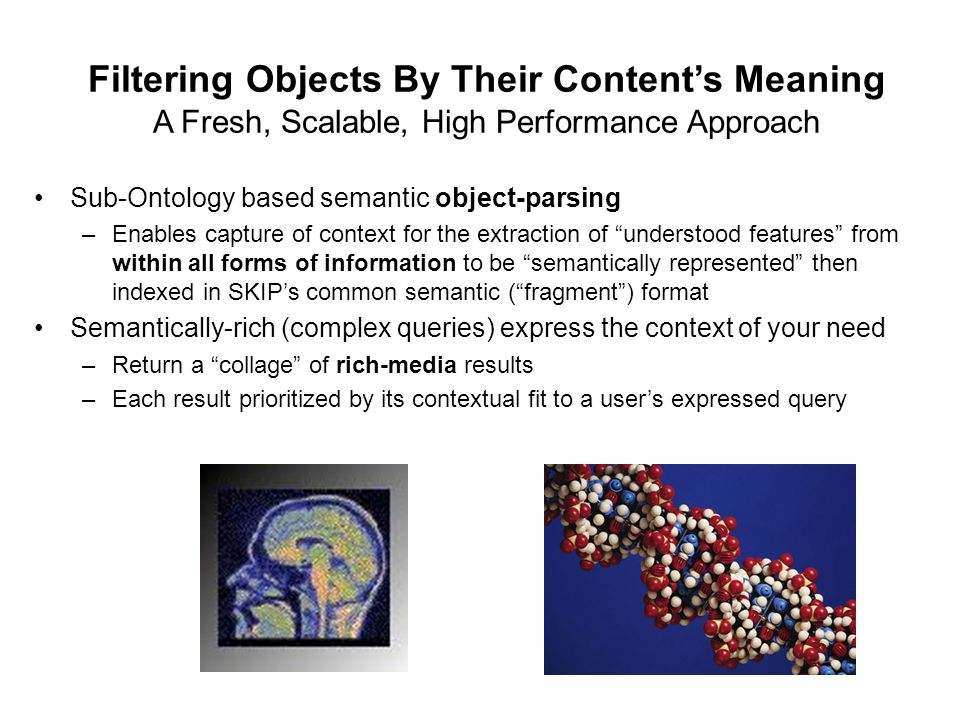 Filtering Objects By Their Contents Meaning A Fresh, Scalable, High Performance Approach Sub-Ontology based semantic object-parsing –Enables capture of context for the extraction of understood features from within all forms of information to be semantically represented then indexed in SKIPs common semantic (fragment) format Semantically-rich (complex queries) express the context of your need –Return a collage of rich-media results –Each result prioritized by its contextual fit to a users expressed query