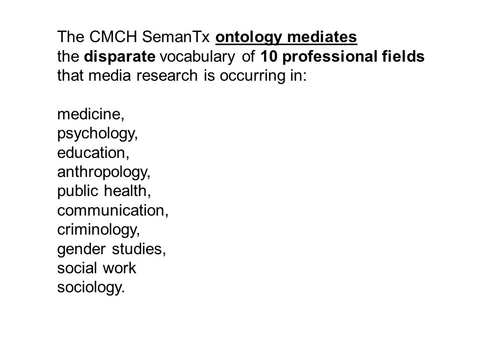 The CMCH SemanTx ontology mediates the disparate vocabulary of 10 professional fields that media research is occurring in: medicine, psychology, education, anthropology, public health, communication, criminology, gender studies, social work sociology.