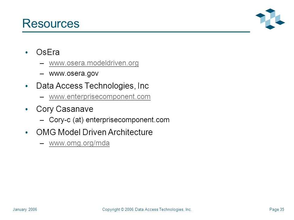 Page 35Copyright © 2006 Data Access Technologies, Inc.January 2006 Resources OsEra –  –  Data Access Technologies, Inc –  Cory Casanave –Cory-c (at) enterprisecomponent.com OMG Model Driven Architecture –