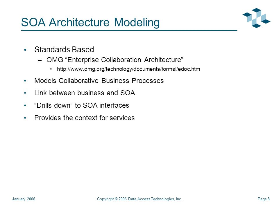 Page 8Copyright © 2006 Data Access Technologies, Inc.January 2006 SOA Architecture Modeling Standards Based –OMG Enterprise Collaboration Architecture   Models Collaborative Business Processes Link between business and SOA Drills down to SOA interfaces Provides the context for services