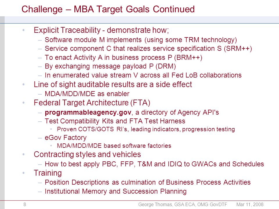 George Thomas, GSA ECA, OMG GovDTFMar 11, 20088 Challenge – MBA Target Goals Continued Explicit Traceability - demonstrate how; –Software module M implements (using some TRM technology) –Service component C that realizes service specification S (SRM++) –To enact Activity A in business process P (BRM++) –By exchanging message payload P (DRM) –In enumerated value stream V across all Fed LoB collaborations Line of sight auditable results are a side effect –MDA/MDD/MDE as enabler Federal Target Architecture (FTA) –programmableagency.gov, a directory of Agency API s –Test Compatibility Kits and FTA Test Harness Proven COTS/GOTS RIs, leading indicators, progression testing –eGov Factory MDA/MDD/MDE based software factories Contracting styles and vehicles –How to best apply PBC, FFP, T&M and IDIQ to GWACs and Schedules Training –Position Descriptions as culmination of Business Process Activities –Institutional Memory and Succession Planning