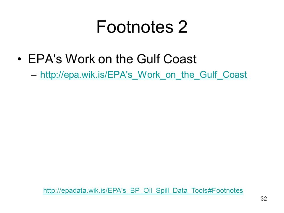 32 Footnotes 2 EPA s Work on the Gulf Coast –http://epa.wik.is/EPA s_Work_on_the_Gulf_Coasthttp://epa.wik.is/EPA s_Work_on_the_Gulf_Coast http://epadata.wik.is/EPA s_BP_Oil_Spill_Data_Tools#Footnotes
