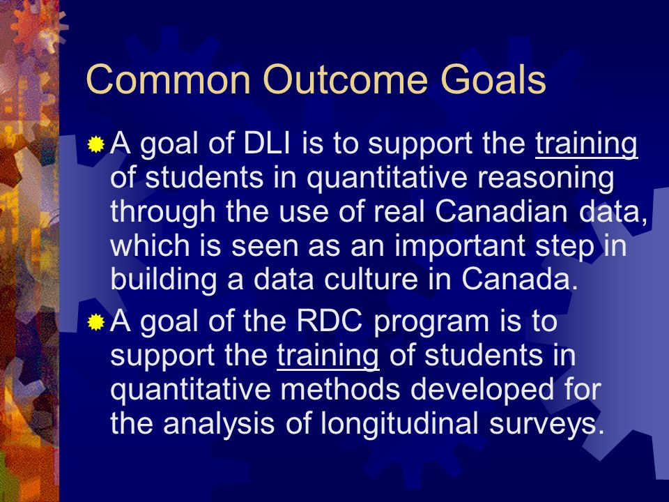 Common Outcome Goals A goal of DLI is to support the training of students in quantitative reasoning through the use of real Canadian data, which is seen as an important step in building a data culture in Canada.