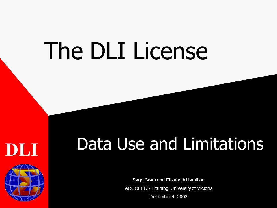 The DLI License Data Use and Limitations DLI Sage Cram and Elizabeth Hamilton ACCOLEDS Training, University of Victoria December 4, 2002