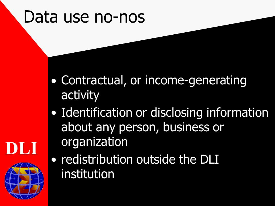 Data use no-nos Contractual, or income-generating activity Identification or disclosing information about any person, business or organization redistribution outside the DLI institution DLI