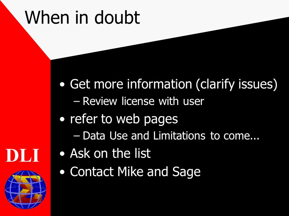 When in doubt Get more information (clarify issues) –Review license with user refer to web pages –Data Use and Limitations to come...