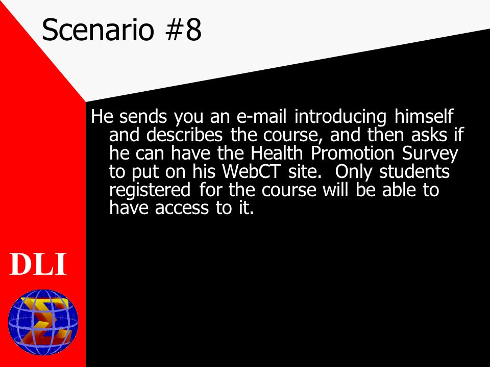 Scenario #8 He sends you an e-mail introducing himself and describes the course, and then asks if he can have the Health Promotion Survey to put on his WebCT site.