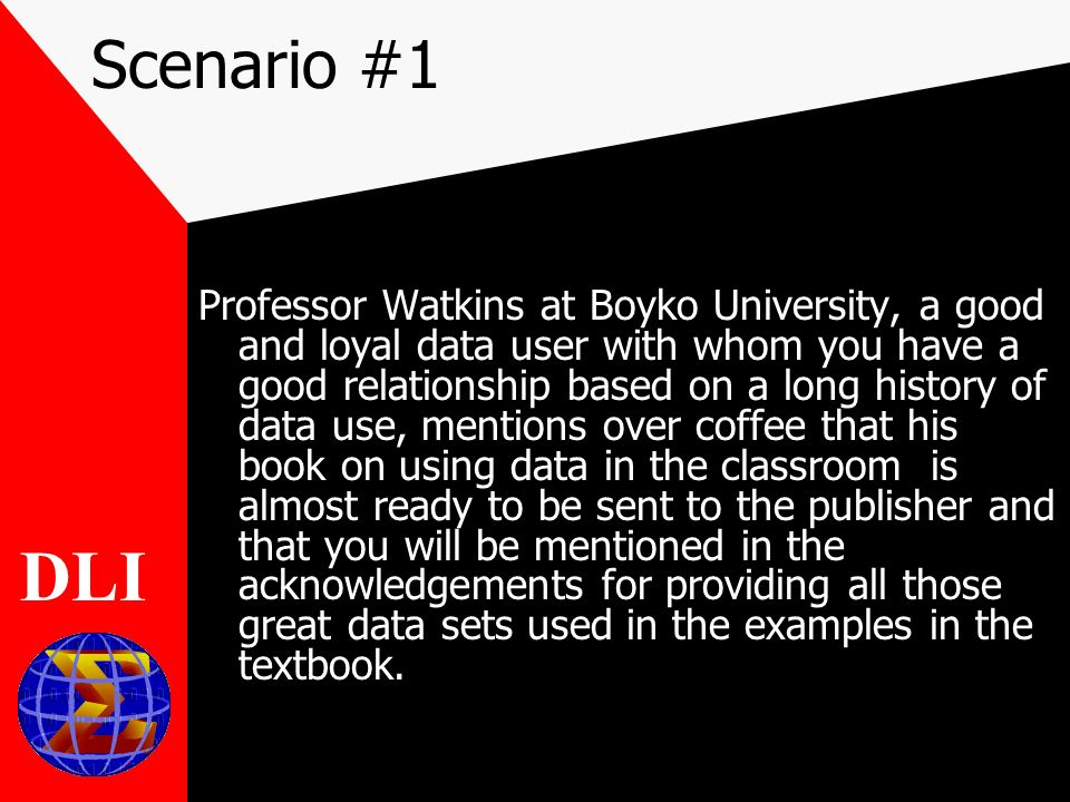 Scenario #1 Professor Watkins at Boyko University, a good and loyal data user with whom you have a good relationship based on a long history of data use, mentions over coffee that his book on using data in the classroom is almost ready to be sent to the publisher and that you will be mentioned in the acknowledgements for providing all those great data sets used in the examples in the textbook.