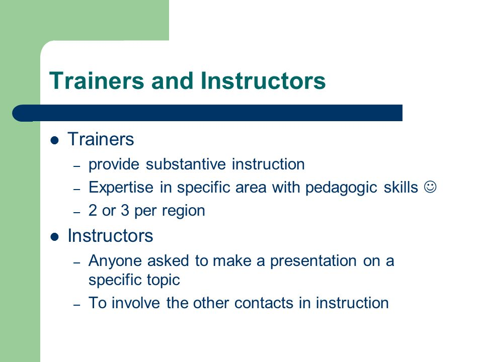 Trainers and Instructors Trainers – provide substantive instruction – Expertise in specific area with pedagogic skills – 2 or 3 per region Instructors – Anyone asked to make a presentation on a specific topic – To involve the other contacts in instruction