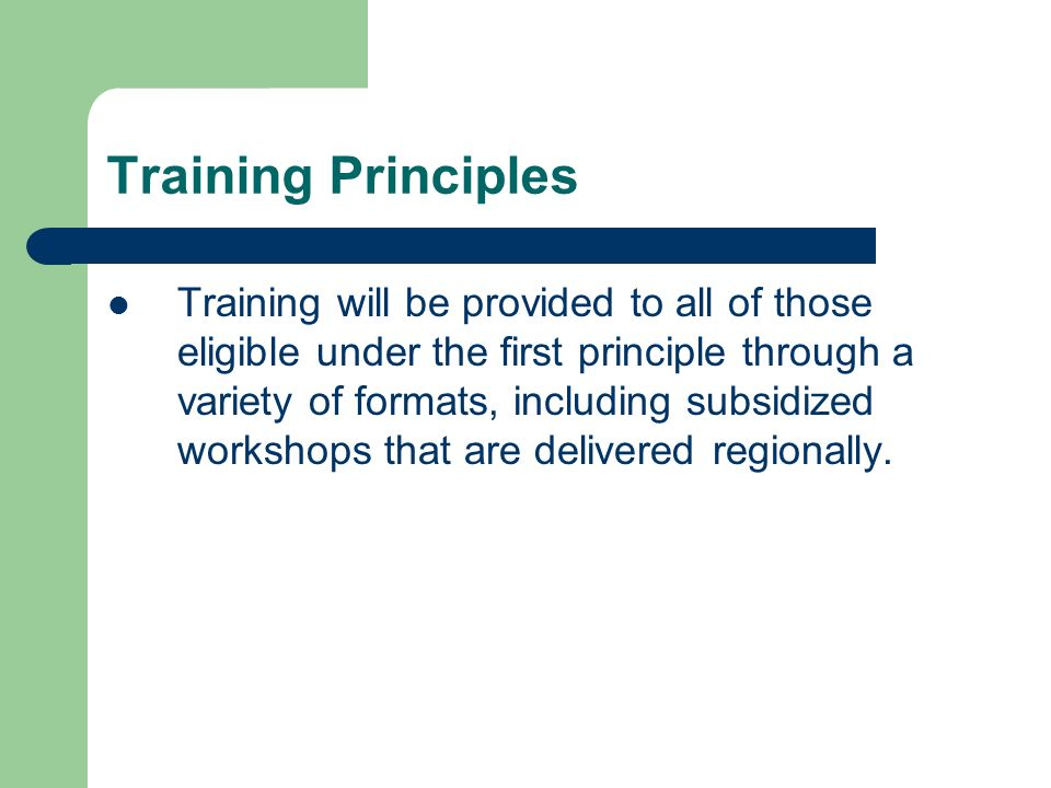 Training Principles Training will be provided to all of those eligible under the first principle through a variety of formats, including subsidized workshops that are delivered regionally.
