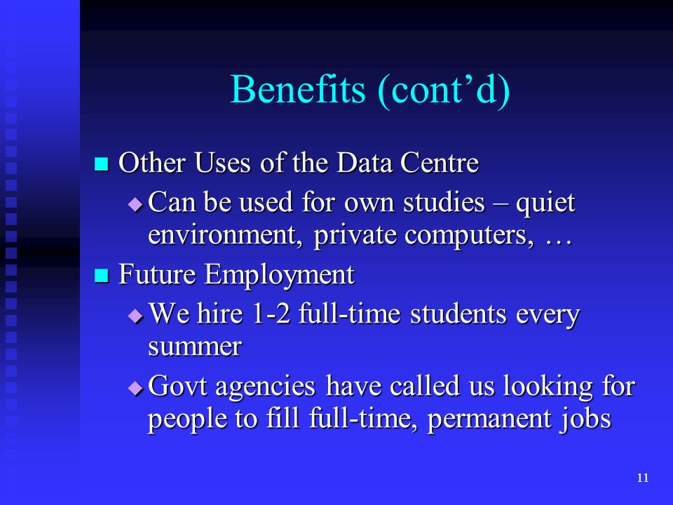 10 Benefits of Working at the Data Centre Learn more skills Learn more skills Increase computer, research and people skills Increase computer, research and people skills Makes the student more employable Makes the student more employable All the skills they learn are useful All the skills they learn are useful Helps them with their stats course Helps them with their stats course They have on-the-job help from our Stats Consultant They have on-the-job help from our Stats Consultant On-campus Job On-campus Job Easy to get to in between classes Easy to get to in between classes