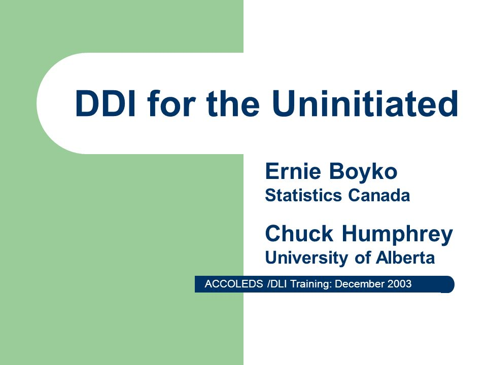DDI for the Uninitiated ACCOLEDS /DLI Training: December 2003 Ernie Boyko Statistics Canada Chuck Humphrey University of Alberta