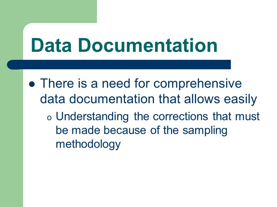 Data Documentation There is a need for comprehensive data documentation that allows easily o Understanding the corrections that must be made because of the sampling methodology