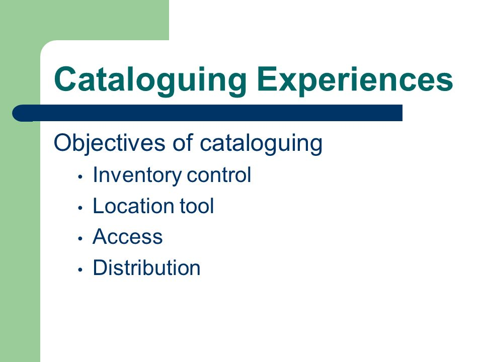 Cataloguing Experiences Objectives of cataloguing Inventory control Location tool Access Distribution