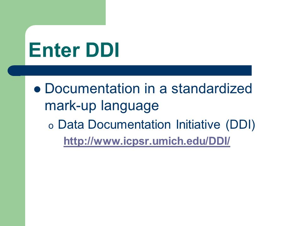 Enter DDI Documentation in a standardized mark-up language o Data Documentation Initiative (DDI)