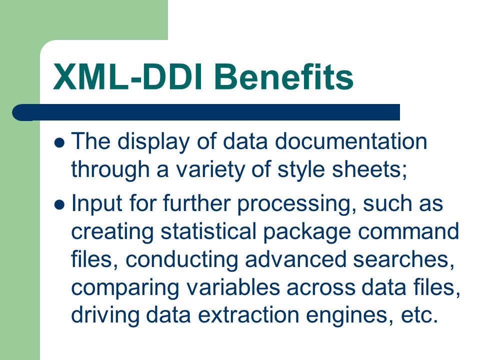 XML-DDI Benefits The display of data documentation through a variety of style sheets; Input for further processing, such as creating statistical package command files, conducting advanced searches, comparing variables across data files, driving data extraction engines, etc.