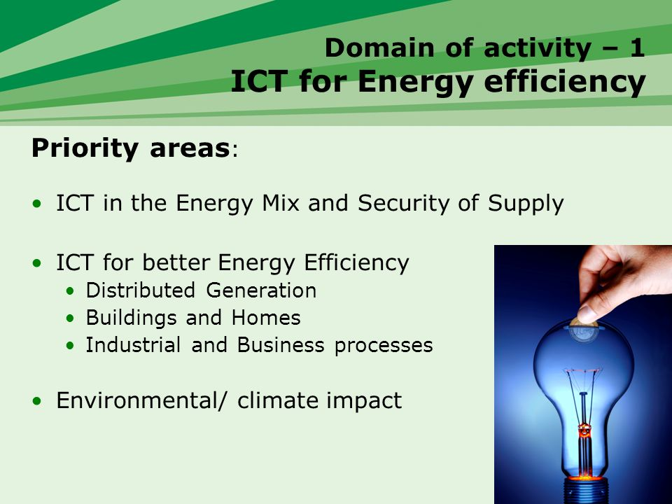 Domain of activity – 1 ICT for Energy efficiency Priority areas : ICT in the Energy Mix and Security of Supply ICT for better Energy Efficiency Distributed Generation Buildings and Homes Industrial and Business processes Environmental/ climate impact