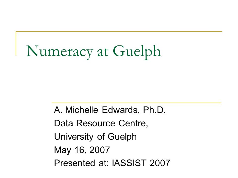 Numeracy at Guelph A. Michelle Edwards, Ph.D.